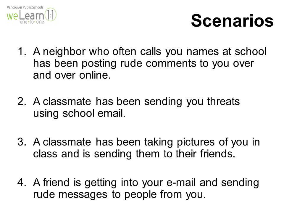 Scenarios 1.A neighbor who often calls you names at school has been posting rude comments to you over and over online.