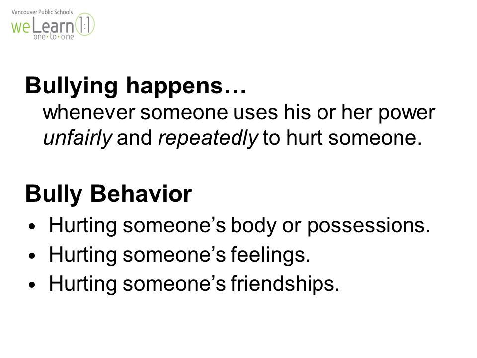 Bullying happens… whenever someone uses his or her power unfairly and repeatedly to hurt someone.