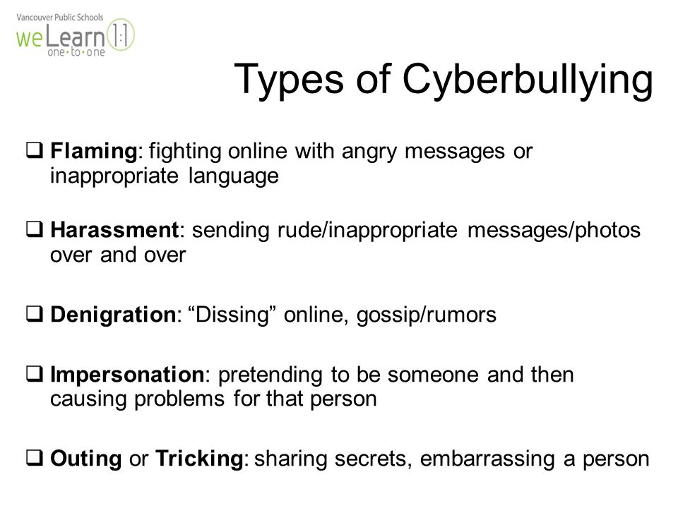 Types of Cyberbullying  Flaming: fighting online with angry messages or inappropriate language  Harassment: sending rude/inappropriate messages/photos over and over  Denigration: Dissing online, gossip/rumors  Impersonation: pretending to be someone and then causing problems for that person  Outing or Tricking: sharing secrets, embarrassing a person