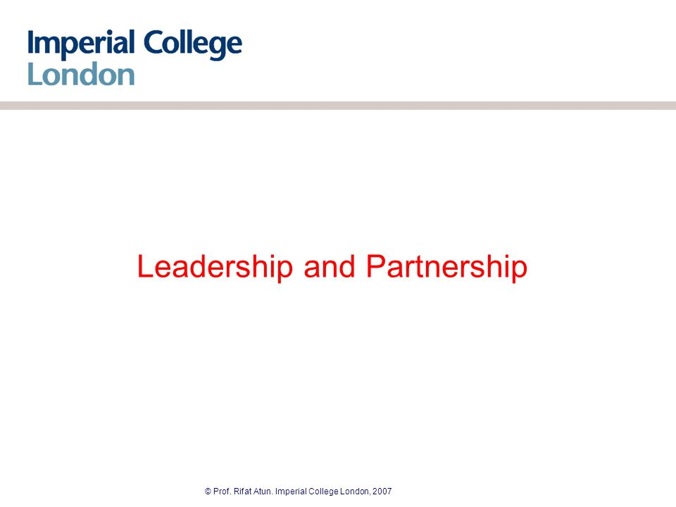© Prof. Rifat Atun. Imperial College London, 2007 Leadership and Partnership