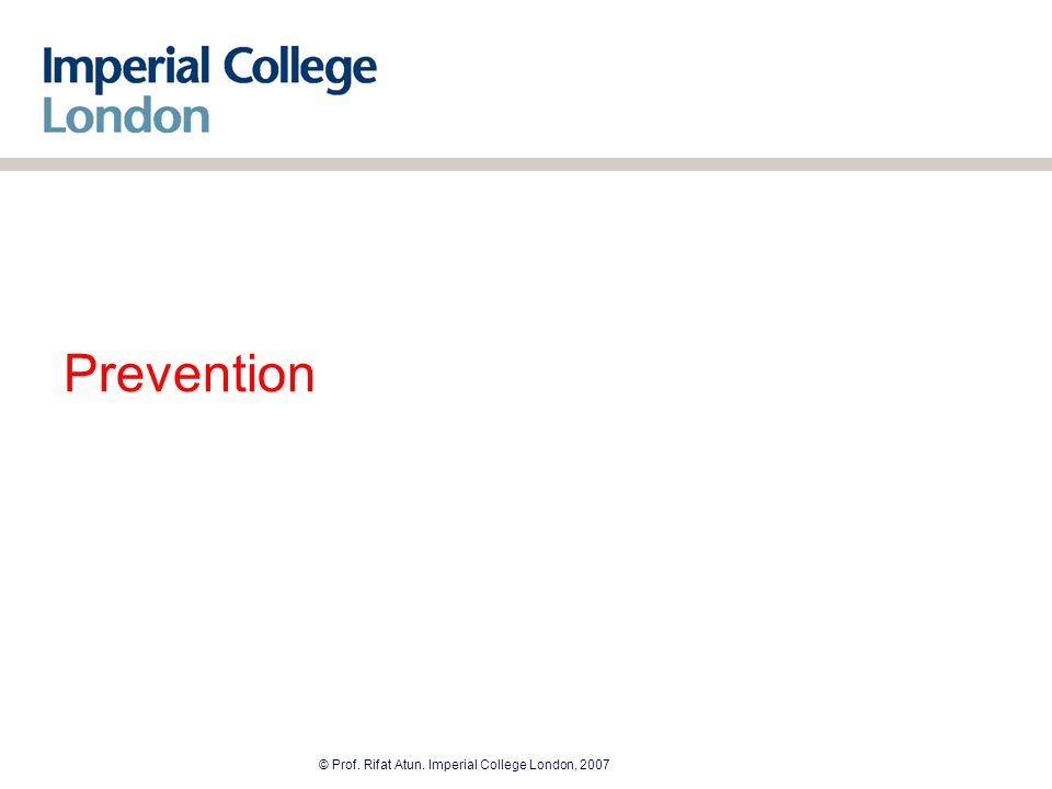 © Prof. Rifat Atun. Imperial College London, 2007 Prevention
