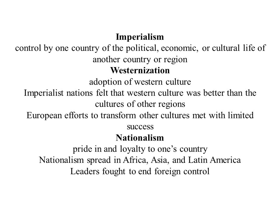 Imperialism control by one country of the political, economic, or cultural life of another country or region Westernization adoption of western culture Imperialist nations felt that western culture was better than the cultures of other regions European efforts to transform other cultures met with limited success Nationalism pride in and loyalty to one's country Nationalism spread in Africa, Asia, and Latin America Leaders fought to end foreign control