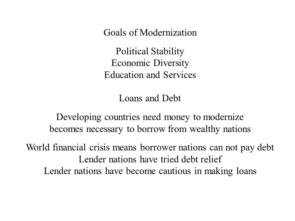 Goals of Modernization Political Stability Economic Diversity Education and Services Loans and Debt Developing countries need money to modernize becomes necessary to borrow from wealthy nations World financial crisis means borrower nations can not pay debt Lender nations have tried debt relief Lender nations have become cautious in making loans