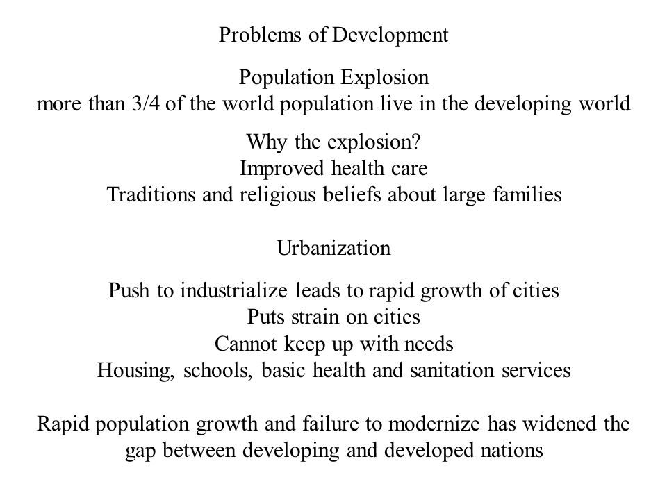 Problems of Development Population Explosion more than 3/4 of the world population live in the developing world Why the explosion.