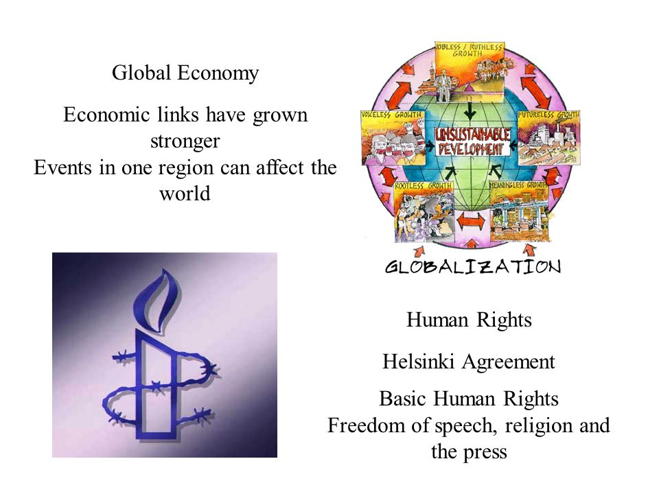 Global Economy Economic links have grown stronger Events in one region can affect the world Human Rights Helsinki Agreement Basic Human Rights Freedom of speech, religion and the press