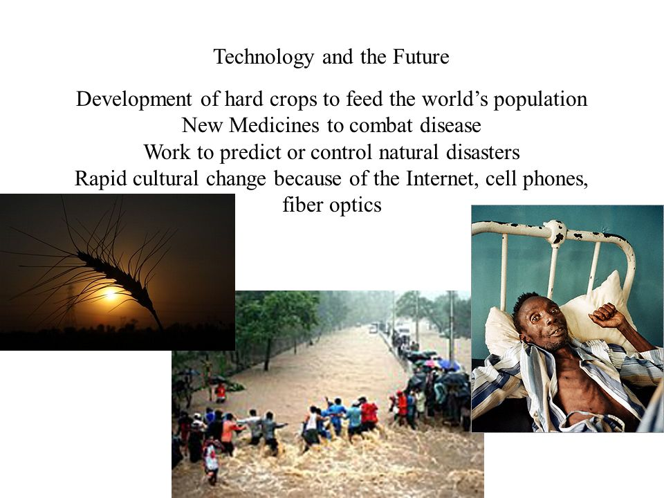 Technology and the Future Development of hard crops to feed the world's population New Medicines to combat disease Work to predict or control natural disasters Rapid cultural change because of the Internet, cell phones, fiber optics