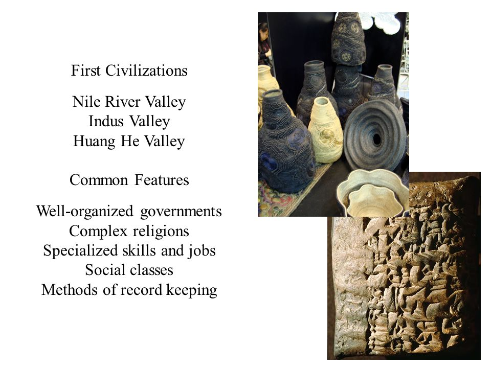 First Civilizations Nile River Valley Indus Valley Huang He Valley Common Features Well-organized governments Complex religions Specialized skills and jobs Social classes Methods of record keeping