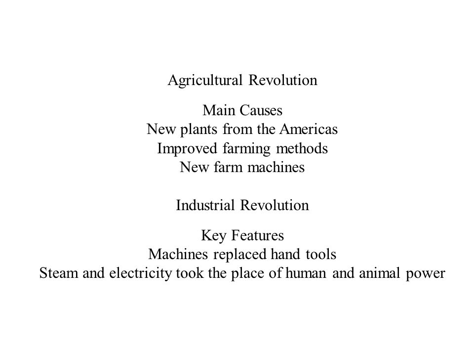 Agricultural Revolution Main Causes New plants from the Americas Improved farming methods New farm machines Industrial Revolution Key Features Machines replaced hand tools Steam and electricity took the place of human and animal power