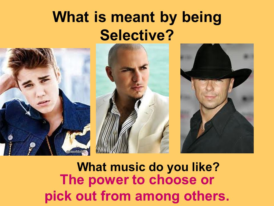 What is meant by being Selective. The power to choose or pick out from among others.