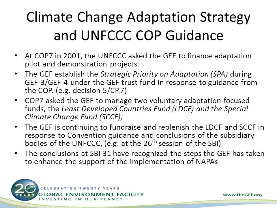 Climate Change Adaptation Strategy and UNFCCC COP Guidance At COP7 in 2001, the UNFCCC asked the GEF to finance adaptation pilot and demonstration projects.