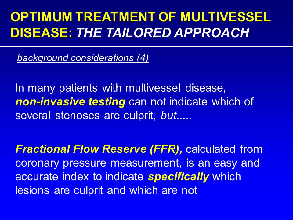 OPTIMUM TREATMENT OF MULTIVESSEL DISEASE: THE TAILORED APPROACH In many patients with multivessel disease, non-invasive testing can not indicate which of several stenoses are culprit, but.....