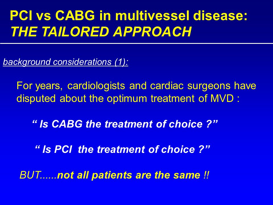 PCI vs CABG in multivessel disease: THE TAILORED APPROACH For years, cardiologists and cardiac surgeons have disputed about the optimum treatment of MVD : Is CABG the treatment of choice Is PCI the treatment of choice BUT......not all patients are the same !.