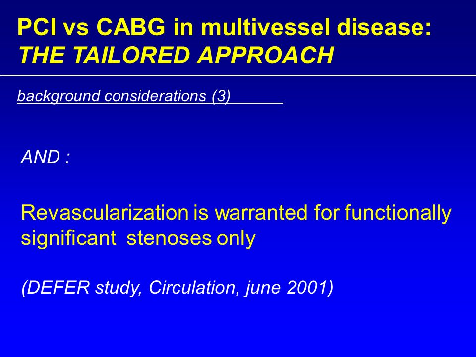 PCI vs CABG in multivessel disease: THE TAILORED APPROACH Revascularization is warranted for functionally significant stenoses only (DEFER study, Circulation, june 2001) background considerations (3) AND :