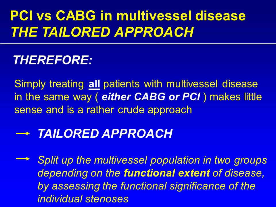 PCI vs CABG in multivessel disease THE TAILORED APPROACH THEREFORE: Simply treating all patients with multivessel disease in the same way ( either CABG or PCI ) makes little sense and is a rather crude approach TAILORED APPROACH Split up the multivessel population in two groups depending on the functional extent of disease, by assessing the functional significance of the individual stenoses