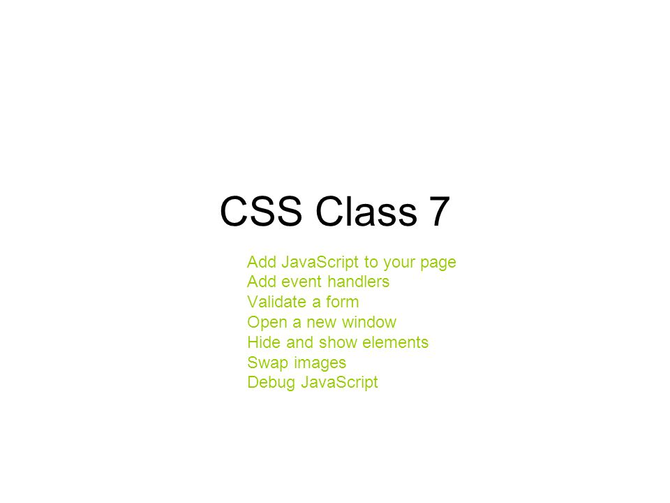CSS Class 7 Add JavaScript to your page Add event handlers Validate