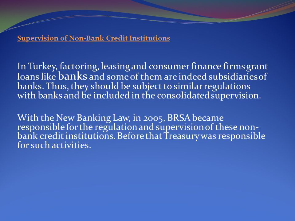Supervision of Non-Bank Credit Institutions In Turkey, factoring, leasing and consumer finance firms grant loans like banks and some of them are indeed subsidiaries of banks.