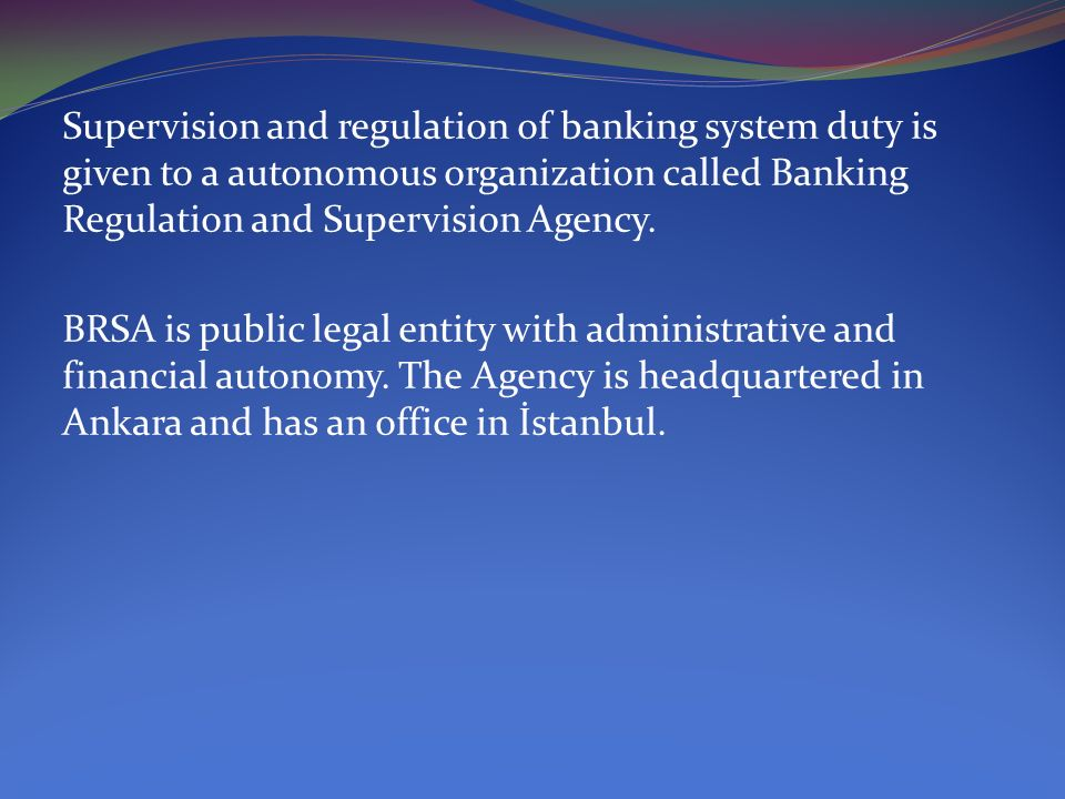 Supervision and regulation of banking system duty is given to a autonomous organization called Banking Regulation and Supervision Agency.