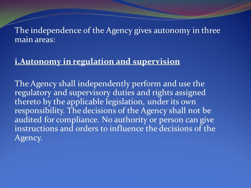 The independence of the Agency gives autonomy in three main areas: i.Autonomy in regulation and supervision The Agency shall independently perform and use the regulatory and supervisory duties and rights assigned thereto by the applicable legislation, under its own responsibility.