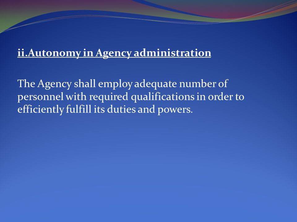 ii.Autonomy in Agency administration The Agency shall employ adequate number of personnel with required qualifications in order to efficiently fulfill its duties and powers.