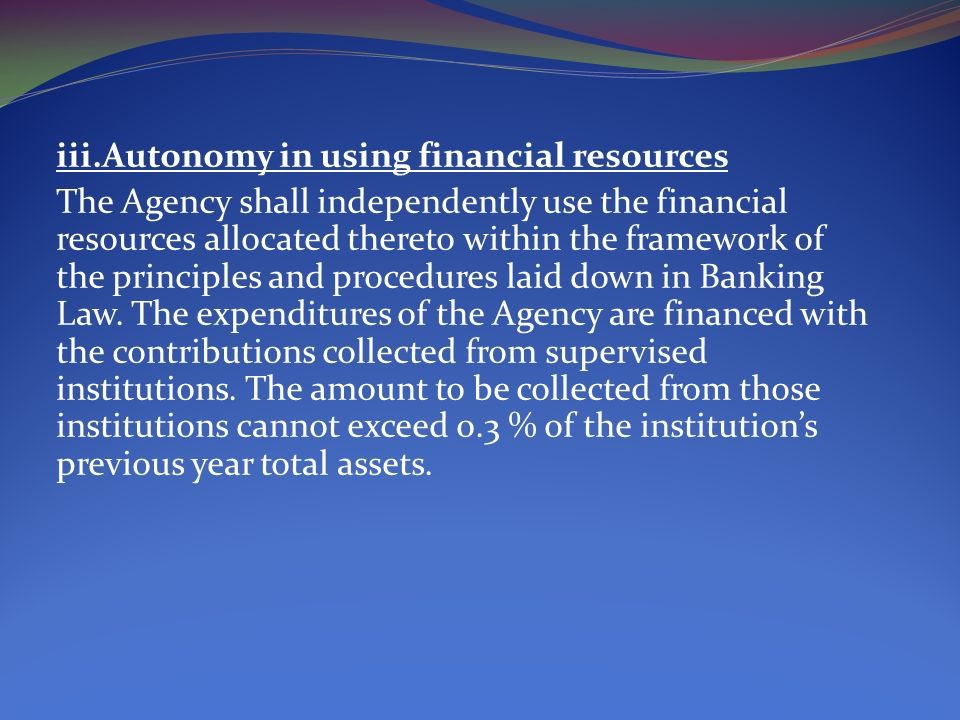iii.Autonomy in using financial resources The Agency shall independently use the financial resources allocated thereto within the framework of the principles and procedures laid down in Banking Law.