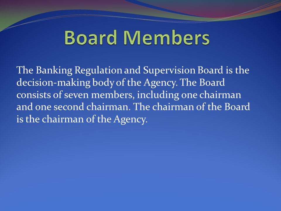 The Banking Regulation and Supervision Board is the decision-making body of the Agency.