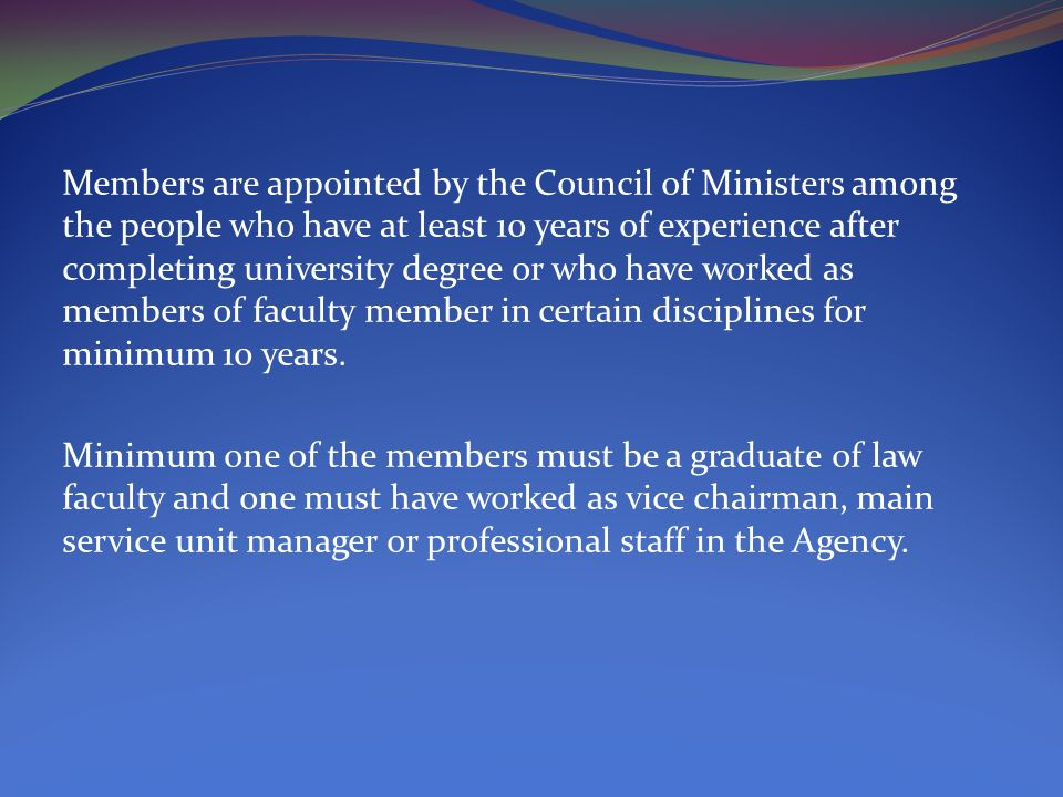 Members are appointed by the Council of Ministers among the people who have at least 10 years of experience after completing university degree or who have worked as members of faculty member in certain disciplines for minimum 10 years.