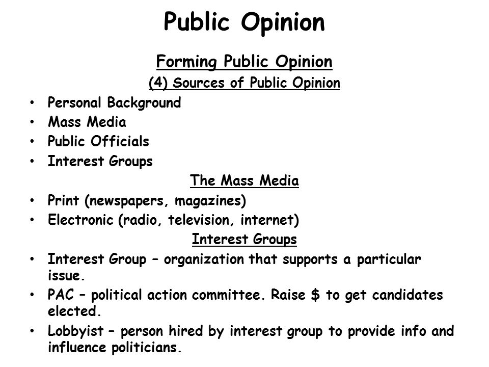 Public Opinion Forming Public Opinion (4) Sources of Public Opinion Personal Background Mass Media Public Officials Interest Groups The Mass Media Print (newspapers, magazines) Electronic (radio, television, internet) Interest Groups Interest Group – organization that supports a particular issue.