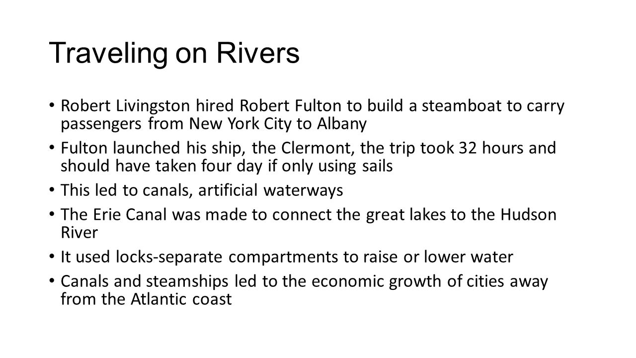 Traveling on Rivers Robert Livingston hired Robert Fulton to build a steamboat to carry passengers from New York City to Albany Fulton launched his ship, the Clermont, the trip took 32 hours and should have taken four day if only using sails This led to canals, artificial waterways The Erie Canal was made to connect the great lakes to the Hudson River It used locks-separate compartments to raise or lower water Canals and steamships led to the economic growth of cities away from the Atlantic coast