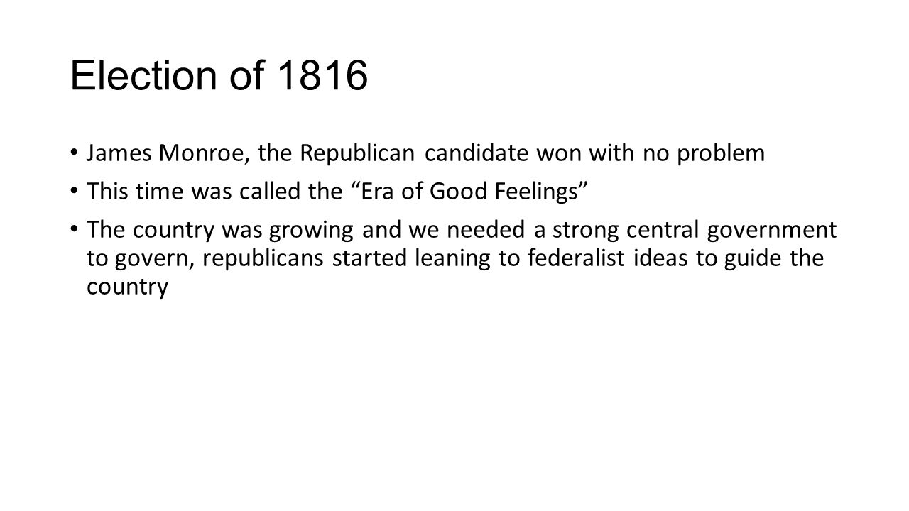 Election of 1816 James Monroe, the Republican candidate won with no problem This time was called the Era of Good Feelings The country was growing and we needed a strong central government to govern, republicans started leaning to federalist ideas to guide the country