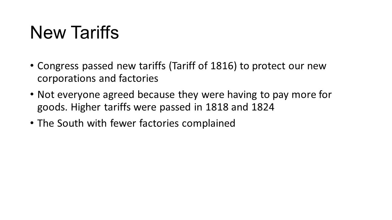 New Tariffs Congress passed new tariffs (Tariff of 1816) to protect our new corporations and factories Not everyone agreed because they were having to pay more for goods.