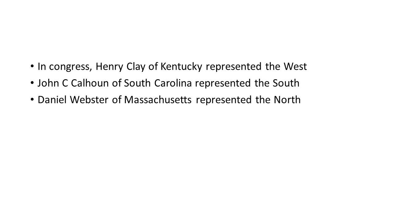 In congress, Henry Clay of Kentucky represented the West John C Calhoun of South Carolina represented the South Daniel Webster of Massachusetts represented the North