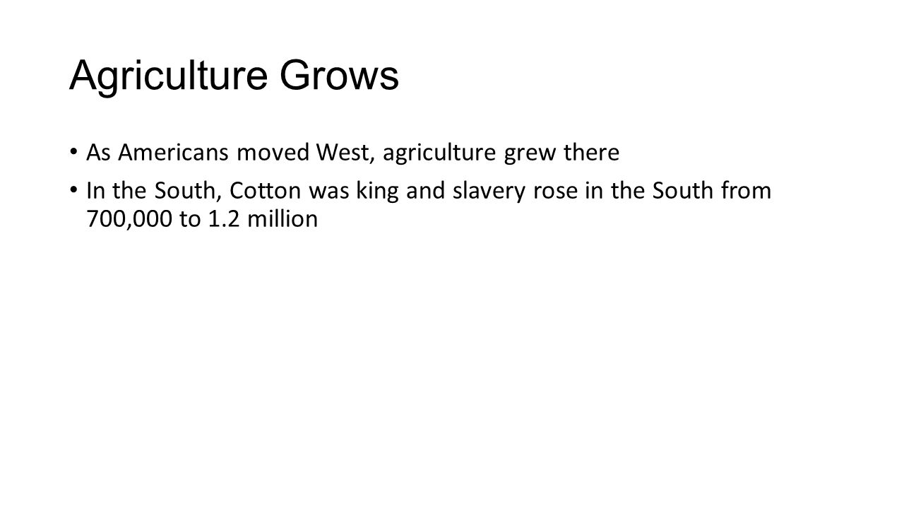 Agriculture Grows As Americans moved West, agriculture grew there In the South, Cotton was king and slavery rose in the South from 700,000 to 1.2 million