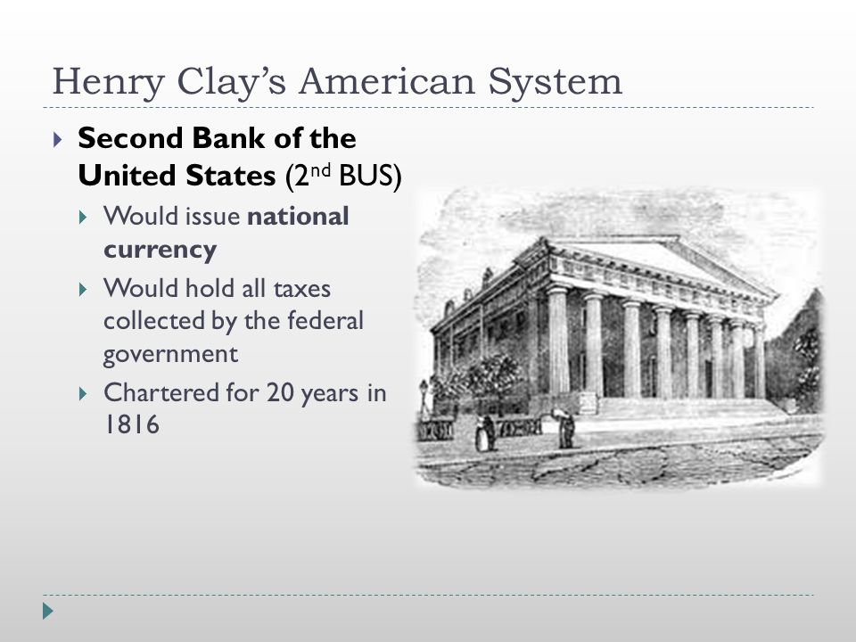 Henry Clay's American System  Second Bank of the United States (2 nd BUS)  Would issue national currency  Would hold all taxes collected by the federal government  Chartered for 20 years in 1816