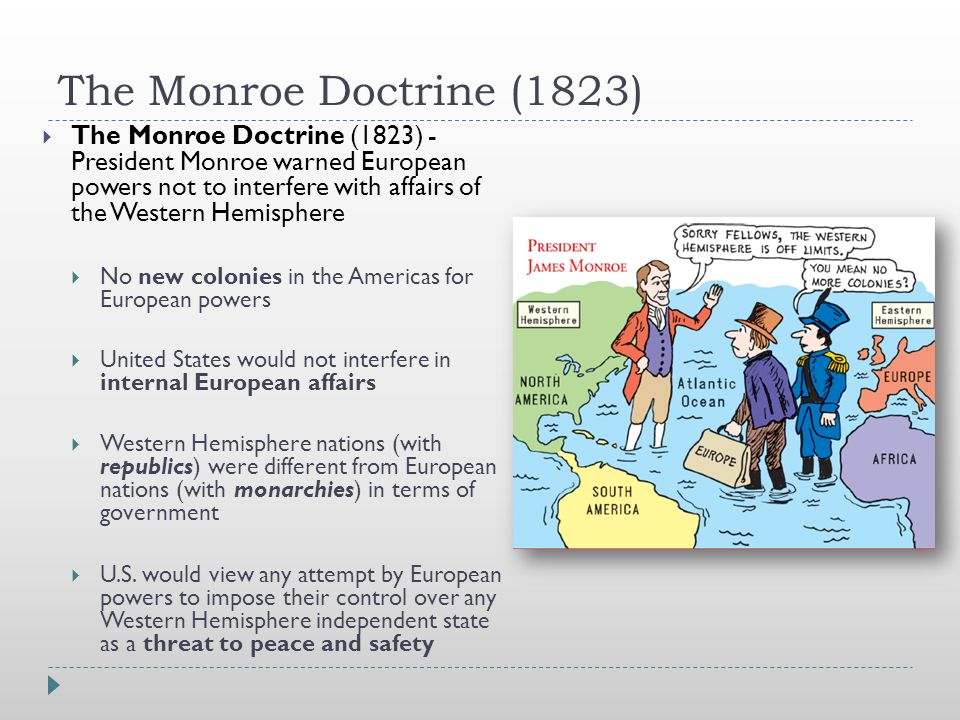 The Monroe Doctrine (1823)  The Monroe Doctrine (1823) - President Monroe warned European powers not to interfere with affairs of the Western Hemisphere  No new colonies in the Americas for European powers  United States would not interfere in internal European affairs  Western Hemisphere nations (with republics) were different from European nations (with monarchies) in terms of government  U.S.