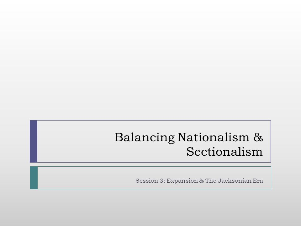 Balancing Nationalism & Sectionalism Session 3: Expansion & The Jacksonian Era