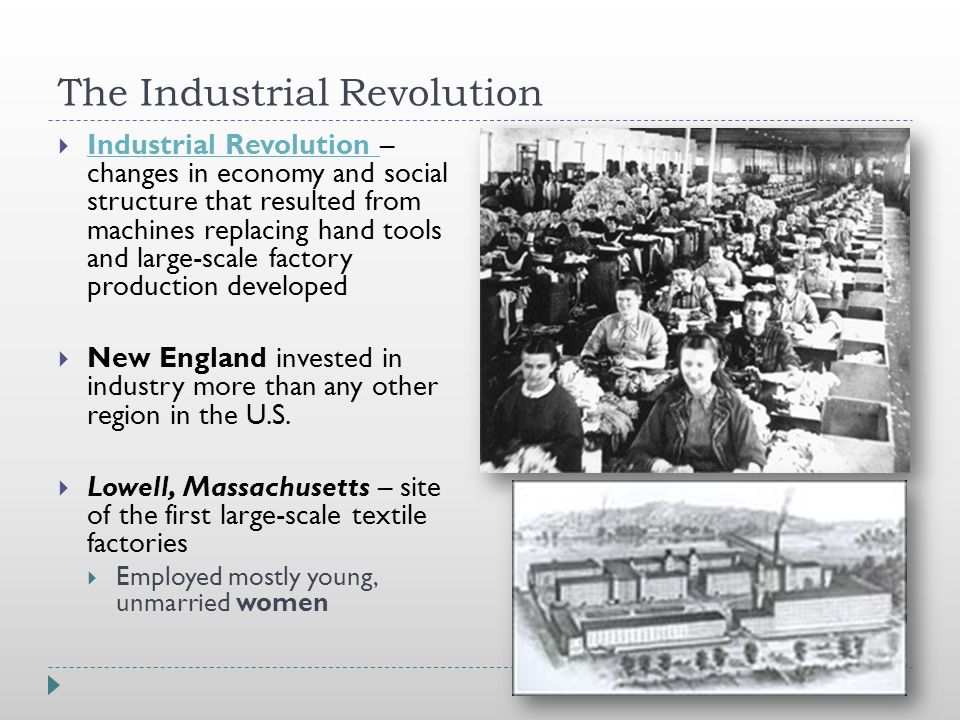 The Industrial Revolution  Industrial Revolution – changes in economy and social structure that resulted from machines replacing hand tools and large-scale factory production developed Industrial Revolution  New England invested in industry more than any other region in the U.S.
