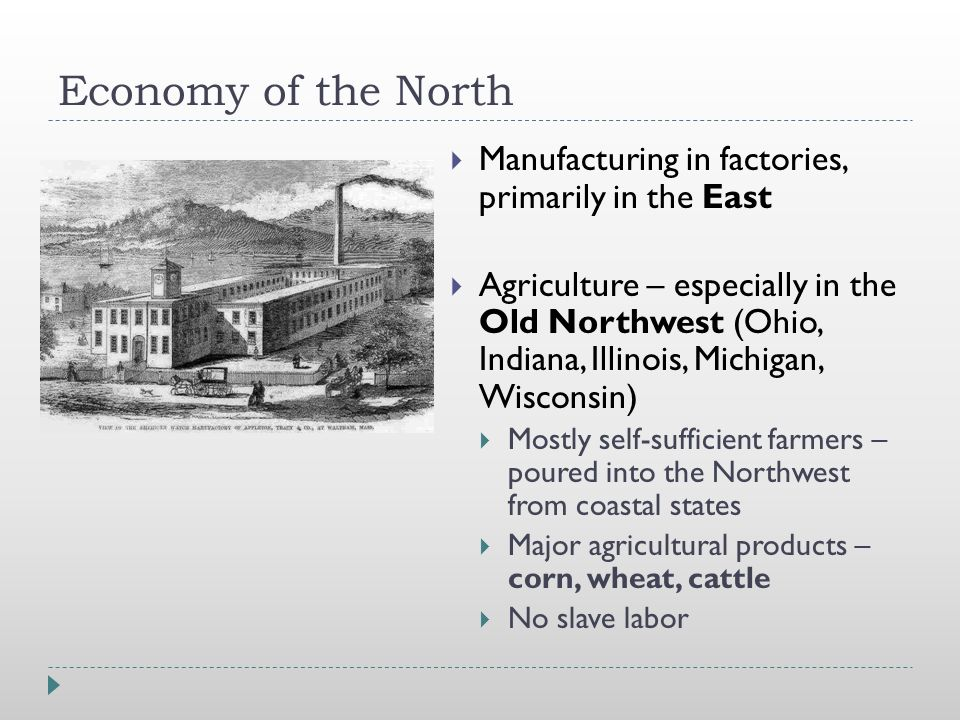 Economy of the North  Manufacturing in factories, primarily in the East  Agriculture – especially in the Old Northwest (Ohio, Indiana, Illinois, Michigan, Wisconsin)  Mostly self-sufficient farmers – poured into the Northwest from coastal states  Major agricultural products – corn, wheat, cattle  No slave labor