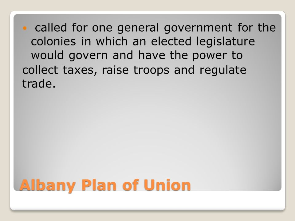 Albany Plan of Union called for one general government for the colonies in which an elected legislature would govern and have the power to collect taxes, raise troops and regulate trade.