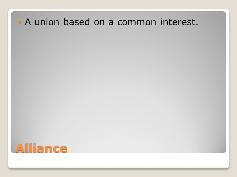 Alliance A union based on a common interest.