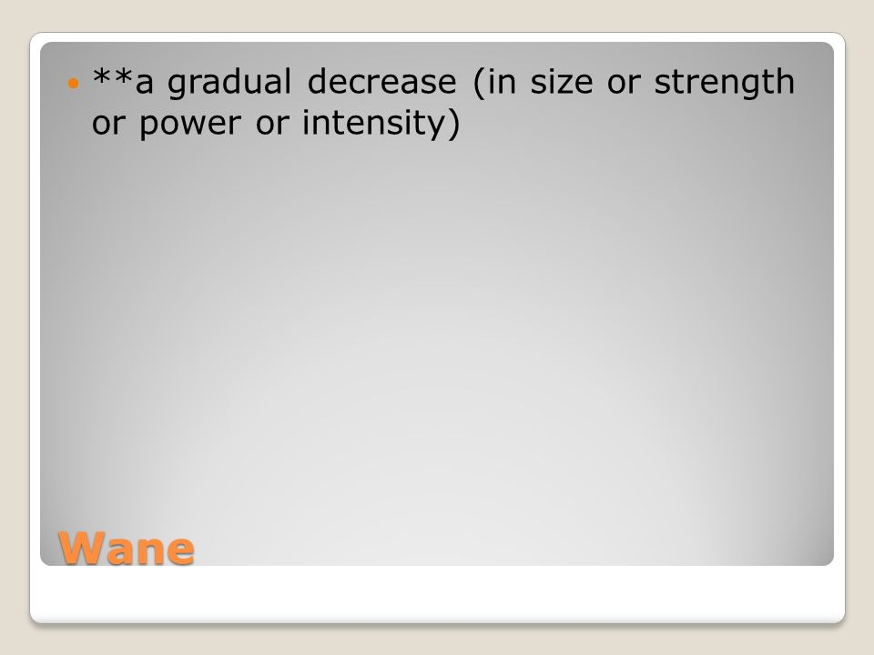 Wane **a gradual decrease (in size or strength or power or intensity)