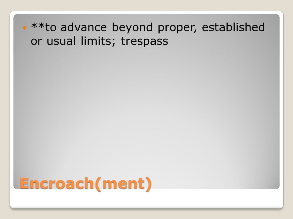 Encroach(ment) **to advance beyond proper, established or usual limits; trespass