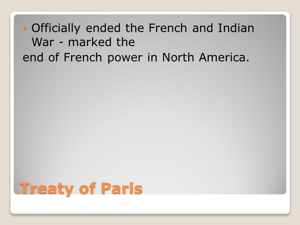 Treaty of Paris Officially ended the French and Indian War - marked the end of French power in North America.