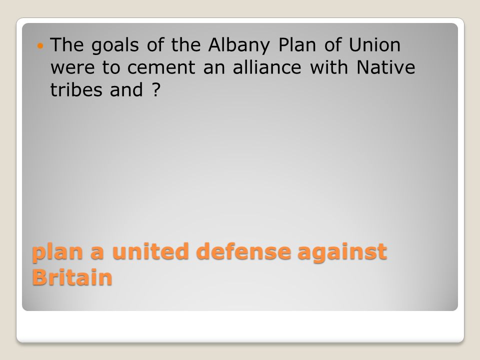 plan a united defense against Britain The goals of the Albany Plan of Union were to cement an alliance with Native tribes and