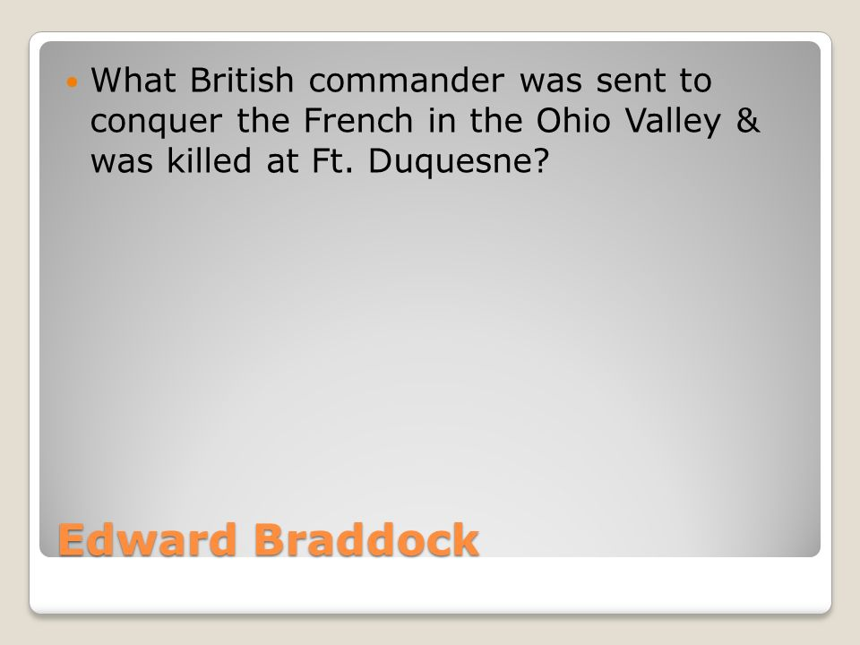 Edward Braddock What British commander was sent to conquer the French in the Ohio Valley & was killed at Ft.
