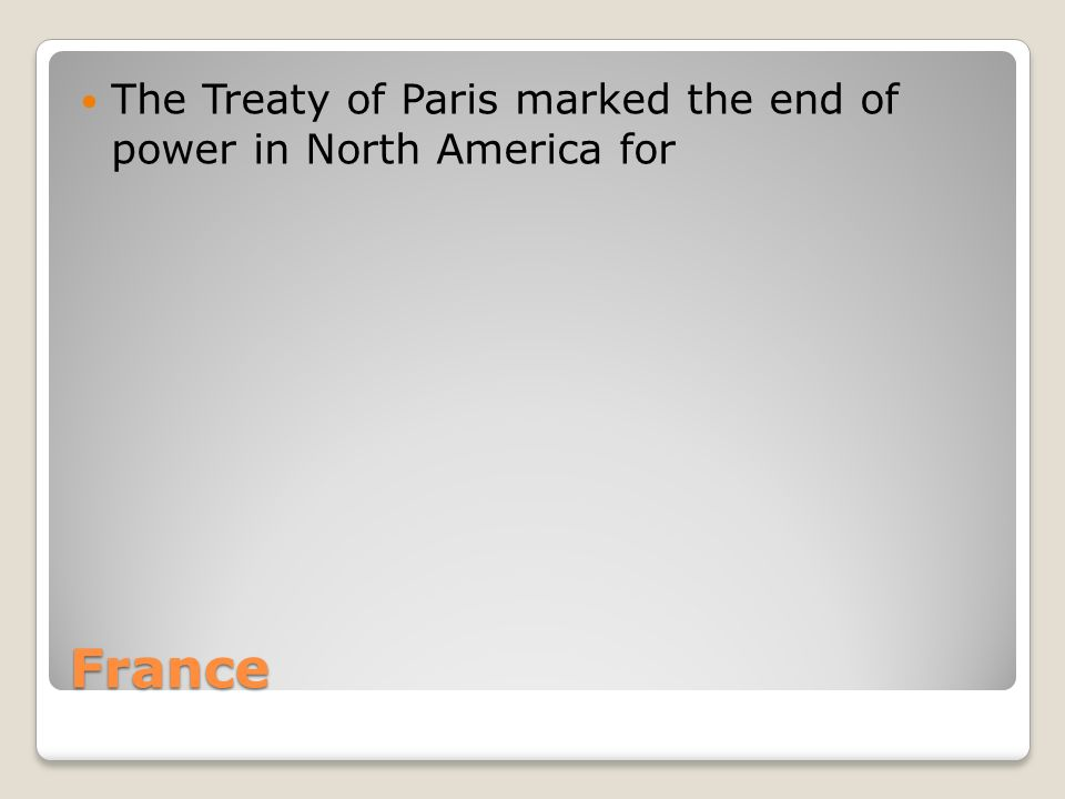 France The Treaty of Paris marked the end of power in North America for