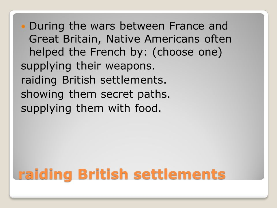 raiding British settlements During the wars between France and Great Britain, Native Americans often helped the French by: (choose one) supplying their weapons.