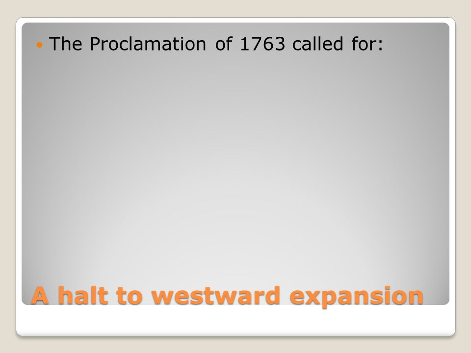 A halt to westward expansion The Proclamation of 1763 called for: