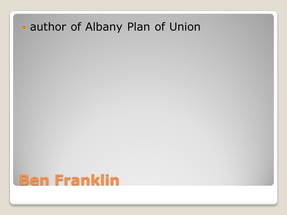 Ben Franklin author of Albany Plan of Union
