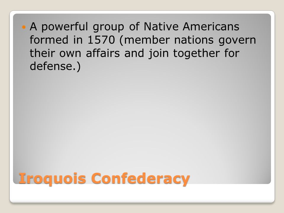 Iroquois Confederacy A powerful group of Native Americans formed in 1570 (member nations govern their own affairs and join together for defense.)