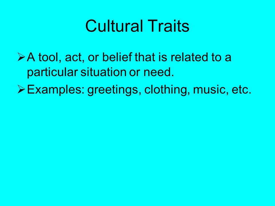 Cultural Traits  A tool, act, or belief that is related to a particular situation or need.